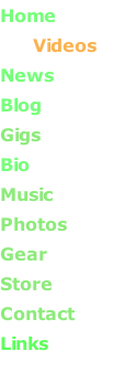 Home         Videos News       Blog       Gigs       Bio       Music            Photos      Gear      Store       Contact Links