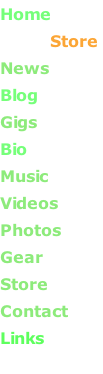 Home                 Store  News     Blog       Gigs       Bio       Music       Videos       Photos      Gear      Store       Contact Links